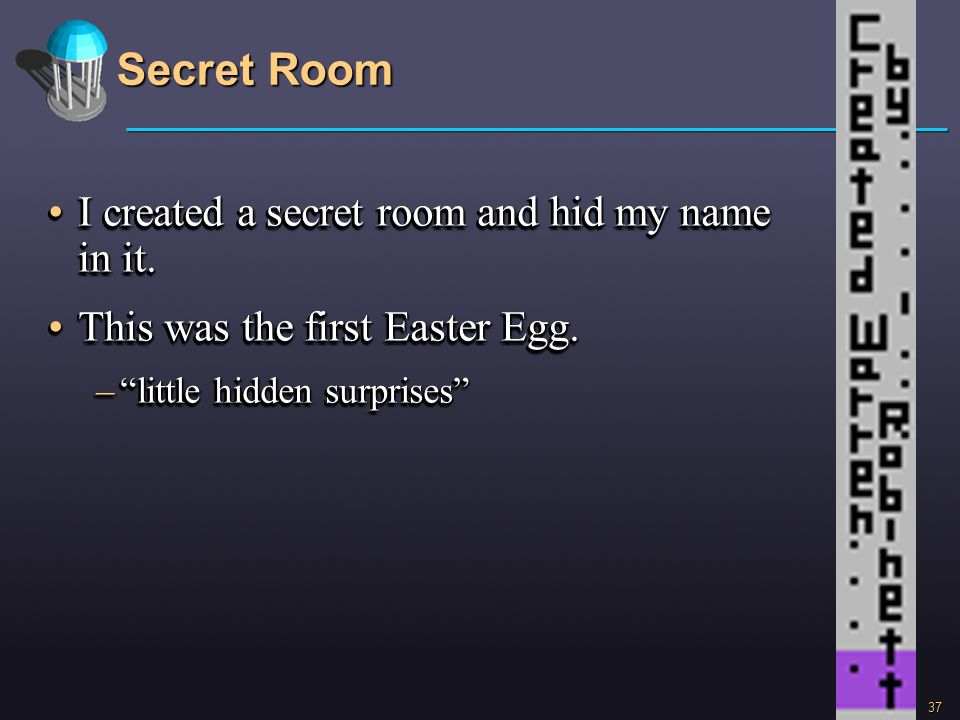 37 Secret Room I created a secret room and hid my name in it.I created a secret room and hid my name in it. This was the first Easter Egg.This was the