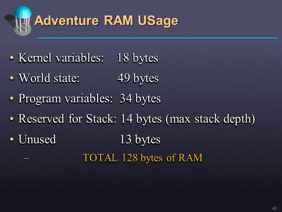 43 Adventure RAM USage Kernel variables: 18 bytesKernel variables: 18 bytes World state: 49 bytesWorld state: 49 bytes Program variables: 34 bytesProg