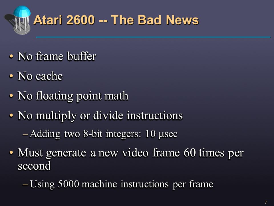 7 Atari 2600 -- The Bad News No frame bufferNo frame buffer No cacheNo cache No floating point mathNo floating point math No multiply or divide instru