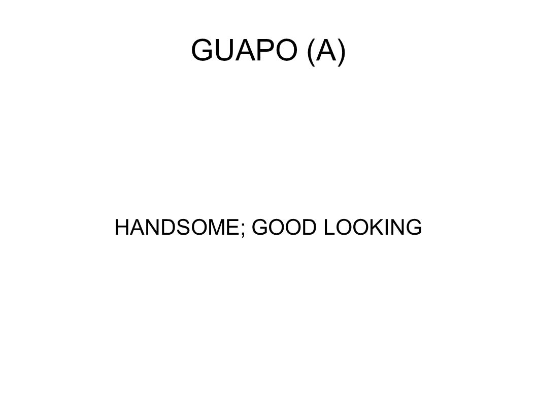 GUAPO (A) HANDSOME; GOOD LOOKING