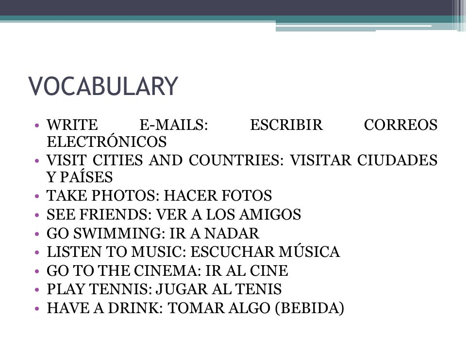 VOCABULARY WRITE E-MAILS: ESCRIBIR CORREOS ELECTRÓNICOS VISIT CITIES AND COUNTRIES: VISITAR CIUDADES Y PAÍSES TAKE PHOTOS: HACER FOTOS SEE FRIENDS: VER A LOS AMIGOS GO SWIMMING: IR A NADAR LISTEN TO MUSIC: ESCUCHAR MÚSICA GO TO THE CINEMA: IR AL CINE PLAY TENNIS: JUGAR AL TENIS HAVE A DRINK: TOMAR ALGO (BEBIDA)