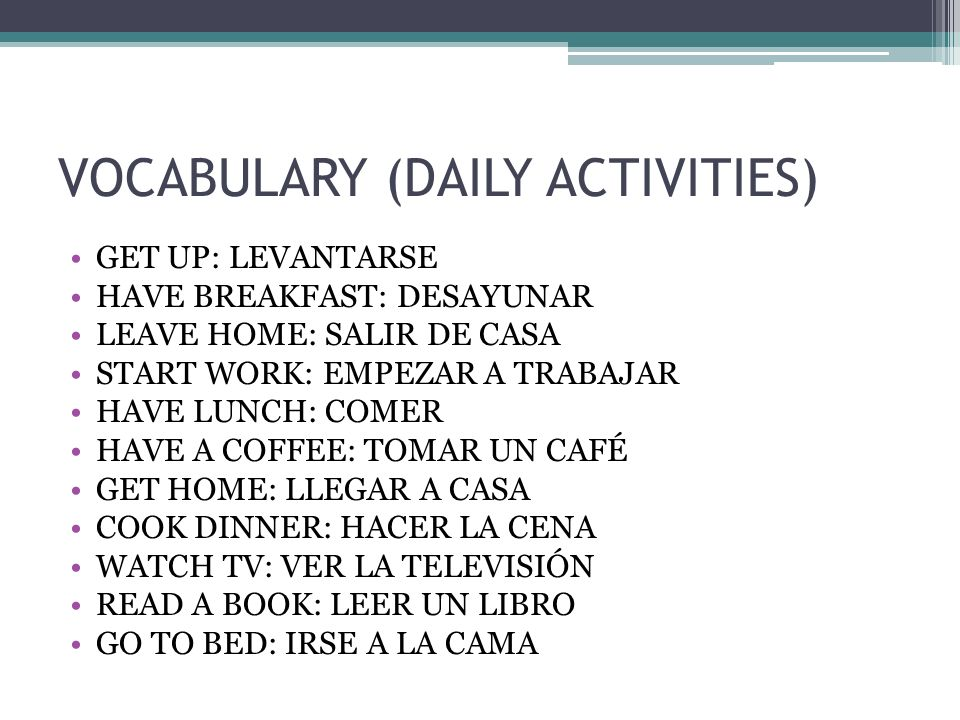 VOCABULARY (DAILY ACTIVITIES) GET UP: LEVANTARSE HAVE BREAKFAST: DESAYUNAR LEAVE HOME: SALIR DE CASA START WORK: EMPEZAR A TRABAJAR HAVE LUNCH: COMER HAVE A COFFEE: TOMAR UN CAFÉ GET HOME: LLEGAR A CASA COOK DINNER: HACER LA CENA WATCH TV: VER LA TELEVISIÓN READ A BOOK: LEER UN LIBRO GO TO BED: IRSE A LA CAMA