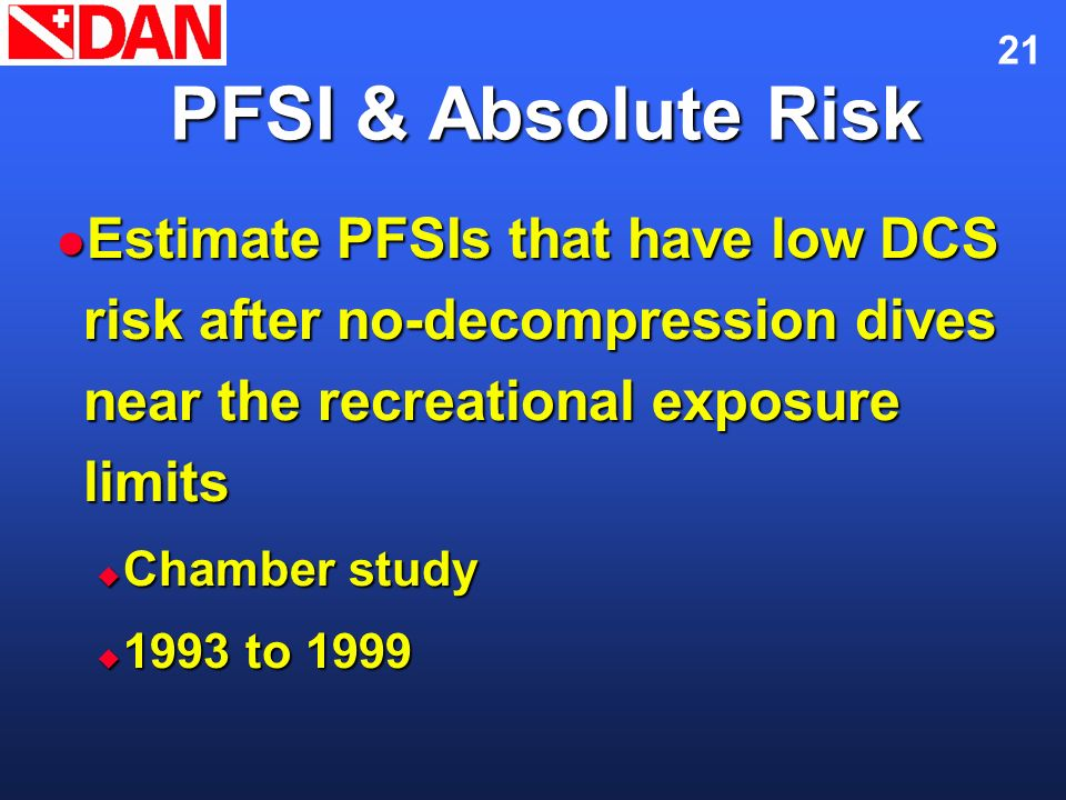 21 PFSI & Absolute Risk Estimate PFSIs that have low DCS risk after no-decompression dives near the recreational exposure limits Estimate PFSIs that h