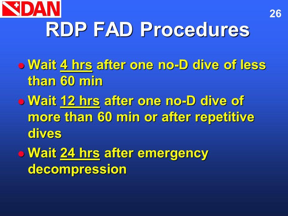26 RDP FAD Procedures Wait 4 hrs after one no-D dive of less than 60 min Wait 4 hrs after one no-D dive of less than 60 min Wait 12 hrs after one no-D