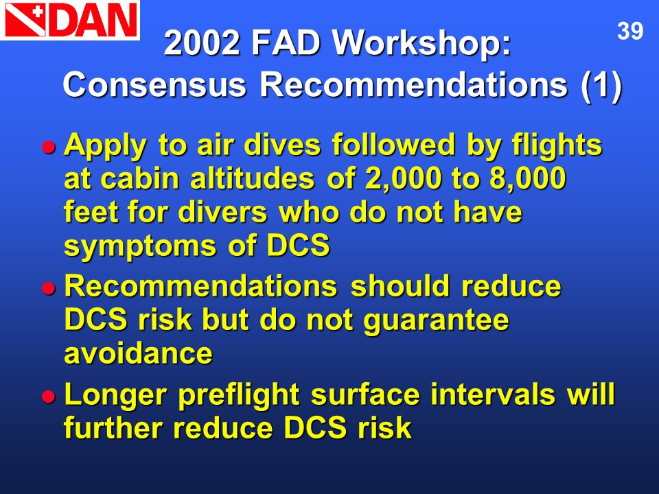 39 2002 FAD Workshop: Consensus Recommendations (1) Apply to air dives followed by flights at cabin altitudes of 2,000 to 8,000 feet for divers who do