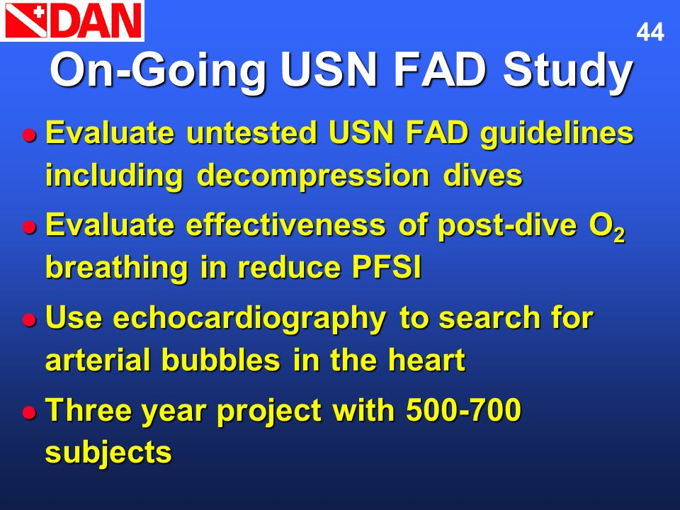 44 On-Going USN FAD Study Evaluate untested USN FAD guidelines including decompression dives Evaluate untested USN FAD guidelines including decompress