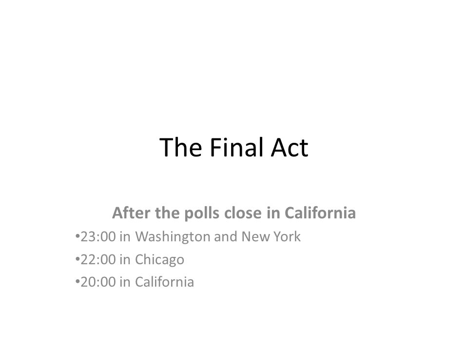 The Final Act After the polls close in California 23:00 in Washington and New York 22:00 in Chicago 20:00 in California