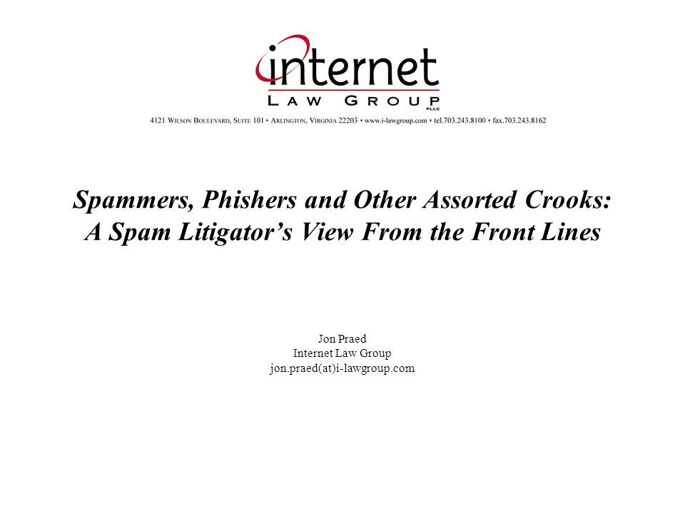 Spammers, Phishers and Other Assorted Crooks: A Spam Litigators View From the Front Lines Jon Praed Internet Law Group jon.praed(at)i-lawgroup.com