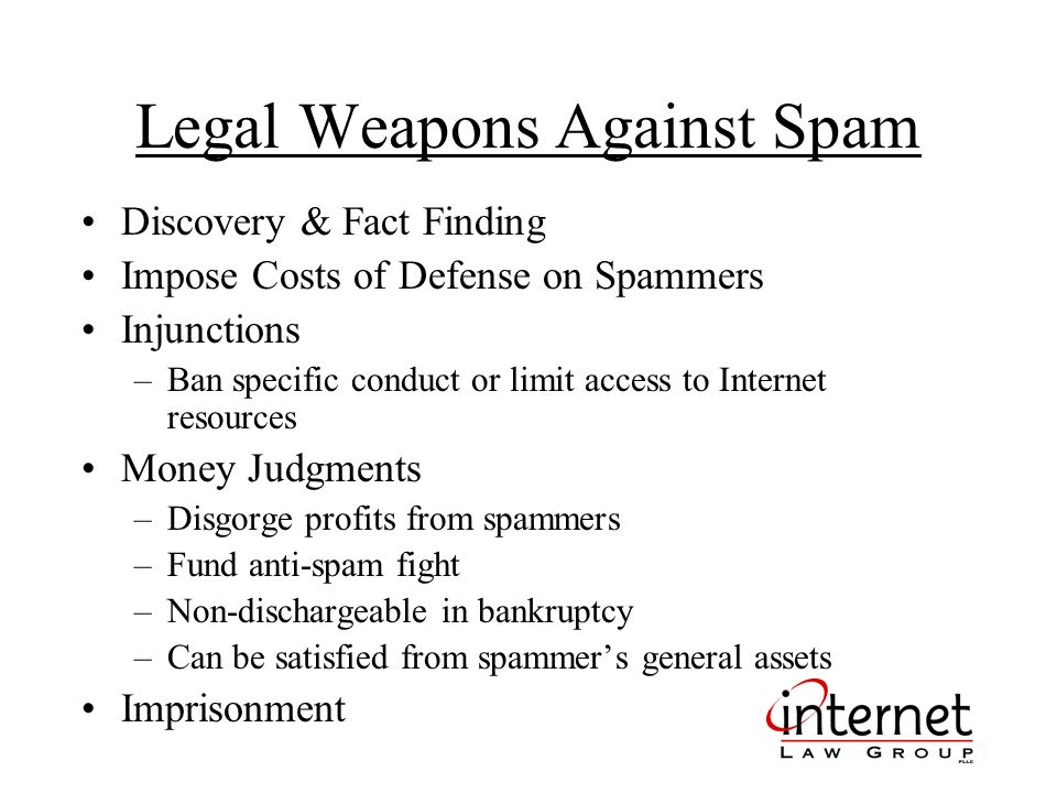 Legal Weapons Against Spam Discovery & Fact Finding Impose Costs of Defense on Spammers Injunctions –Ban specific conduct or limit access to Internet resources Money Judgments –Disgorge profits from spammers –Fund anti-spam fight –Non-dischargeable in bankruptcy –Can be satisfied from spammers general assets Imprisonment