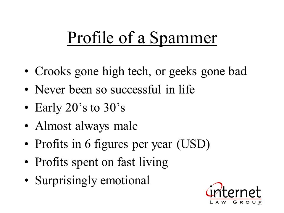 Profile of a Spammer Crooks gone high tech, or geeks gone bad Never been so successful in life Early 20s to 30s Almost always male Profits in 6 figures per year (USD) Profits spent on fast living Surprisingly emotional