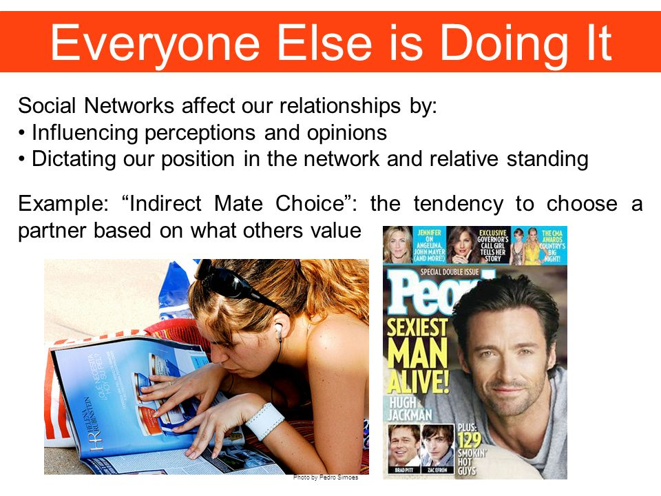 Everyone Else is Doing It Social Networks affect our relationships by: Influencing perceptions and opinions Dictating our position in the network and