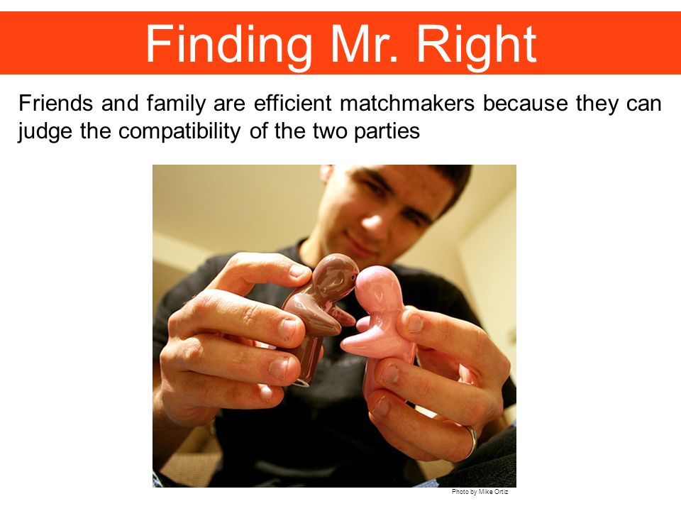 Finding Mr. Right Friends and family are efficient matchmakers because they can judge the compatibility of the two parties Photo by Mike Ortiz