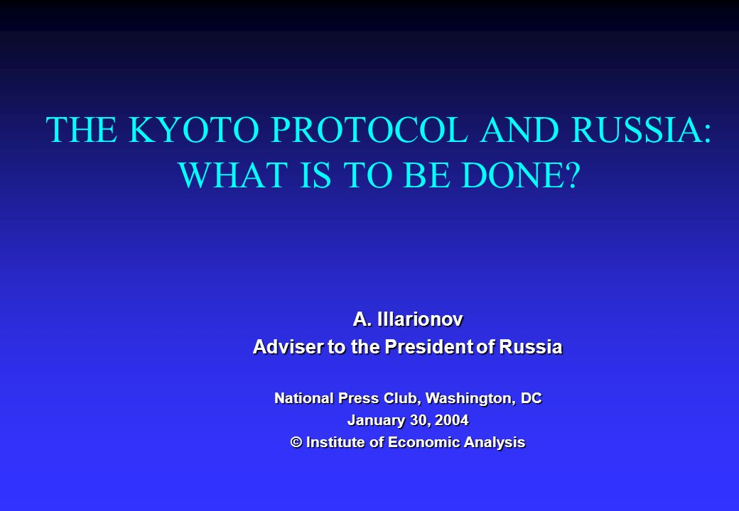 THE KYOTO PROTOCOL AND RUSSIA: WHAT IS TO BE DONE? A. Illarionov Adviser to the President of Russia National Press Club, Washington, DC January 30, 20