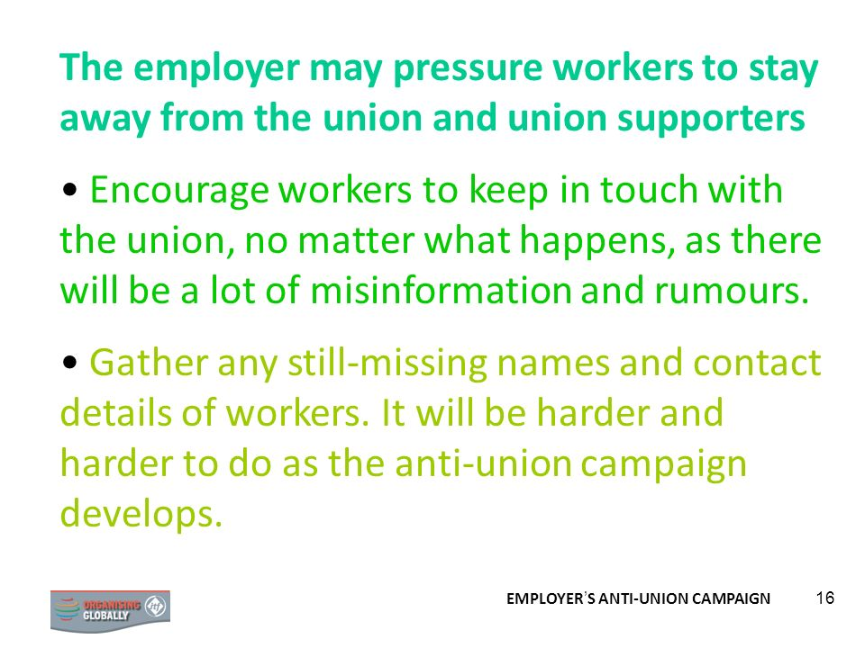 EMPLOYER S ANTI-UNION CAMPAIGN 16 The employer may pressure workers to stay away from the union and union supporters Encourage workers to keep in touc