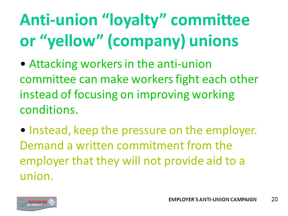 EMPLOYER S ANTI-UNION CAMPAIGN 20 Anti-union loyalty committee or yellow (company) unions Attacking workers in the anti-union committee can make worke