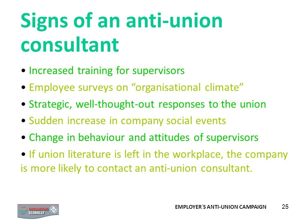 EMPLOYER S ANTI-UNION CAMPAIGN 25 Signs of an anti-union consultant Increased training for supervisors Employee surveys on organisational climate Stra