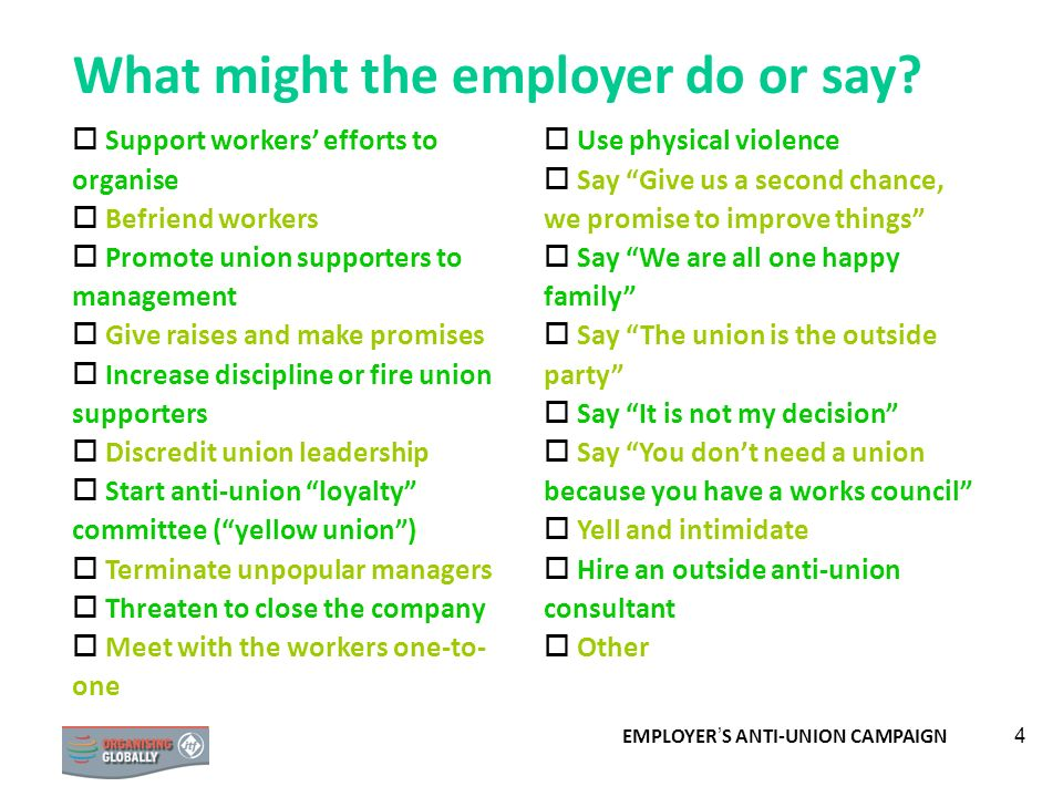 EMPLOYER S ANTI-UNION CAMPAIGN 4 What might the employer do or say? Support workers efforts to organise Befriend workers Promote union supporters to m