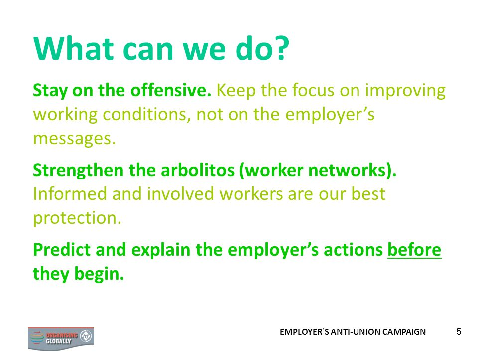 EMPLOYER S ANTI-UNION CAMPAIGN 5 What can we do? Stay on the offensive. Keep the focus on improving working conditions, not on the employers messages.