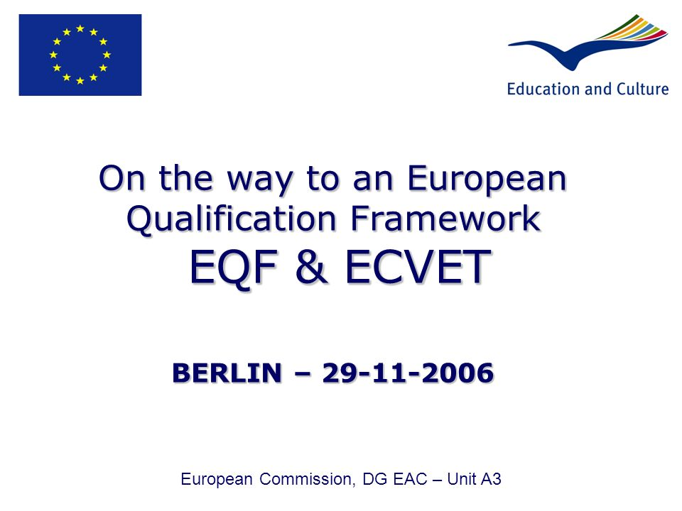 On the way to an European Qualification Framework EQF & ECVET BERLIN – 29-11-2006 European Commission, DG EAC – Unit A3