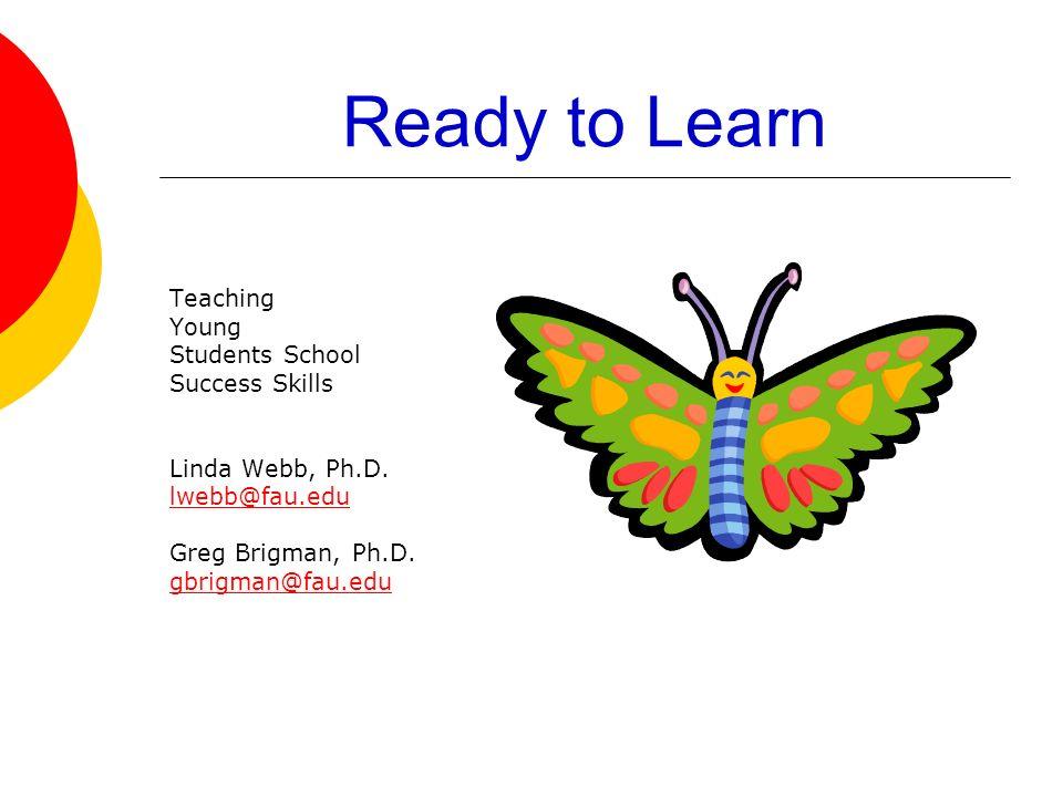 Ready to Learn Teaching Young Students School Success Skills Linda Webb, Ph.D. lwebb@fau.edu Greg Brigman, Ph.D. gbrigman@fau.edu