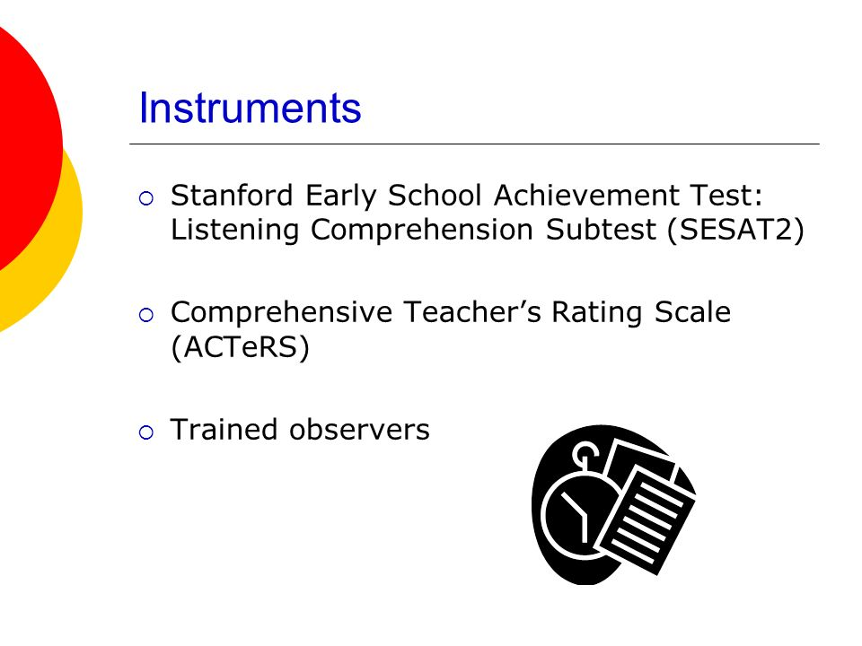 Instruments Stanford Early School Achievement Test: Listening Comprehension Subtest (SESAT2) Comprehensive Teachers Rating Scale (ACTeRS) Trained obse