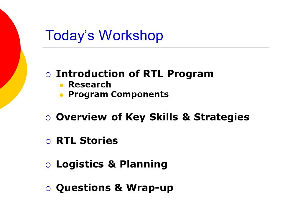 Todays Workshop Introduction of RTL Program Research Program Components Overview of Key Skills & Strategies RTL Stories Logistics & Planning Questions