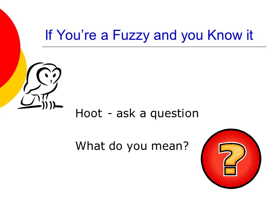 If Youre a Fuzzy and you Know it Hoot - ask a question What do you mean?