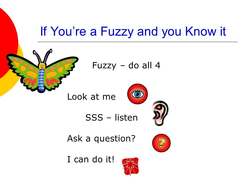 If Youre a Fuzzy and you Know it Fuzzy – do all 4 Look at me SSS – listen Ask a question? I can do it!