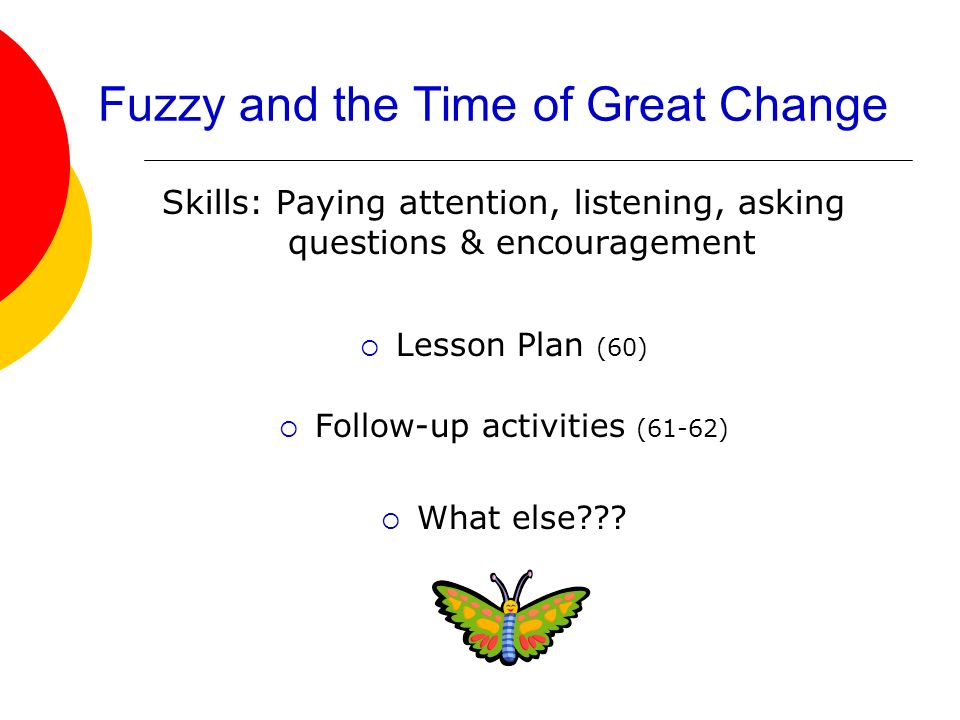 Fuzzy and the Time of Great Change Skills: Paying attention, listening, asking questions & encouragement Lesson Plan (60) Follow-up activities (61-62)