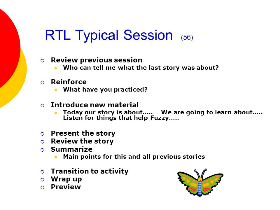 RTL Typical Session (56) Review previous session Who can tell me what the last story was about? Reinforce What have you practiced? Introduce new mater