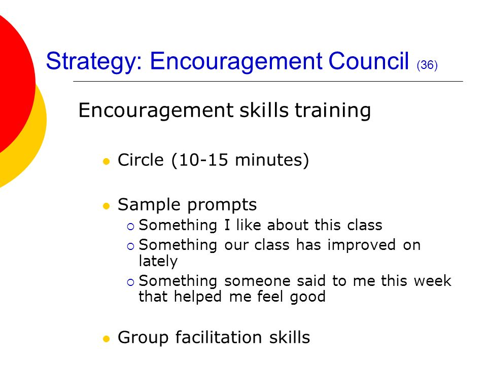 Strategy: Encouragement Council (36) Encouragement skills training Circle (10-15 minutes) Sample prompts Something I like about this class Something o