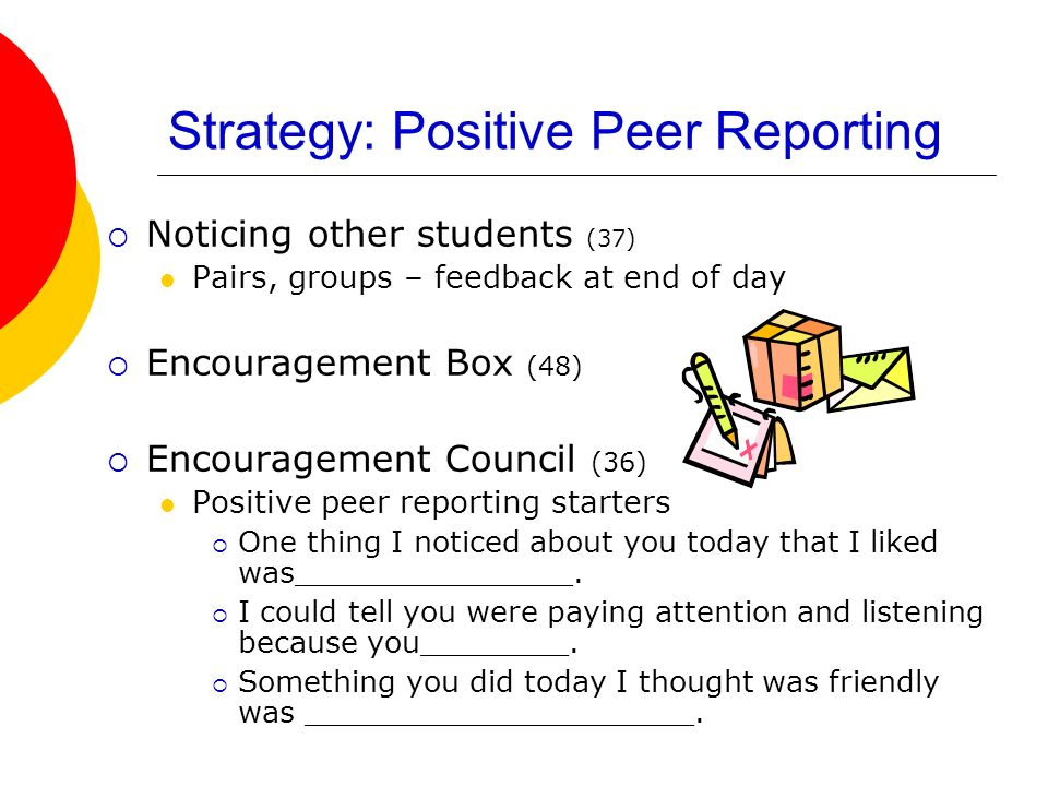 Strategy: Positive Peer Reporting Noticing other students (37) Pairs, groups – feedback at end of day Encouragement Box (48) Encouragement Council (36