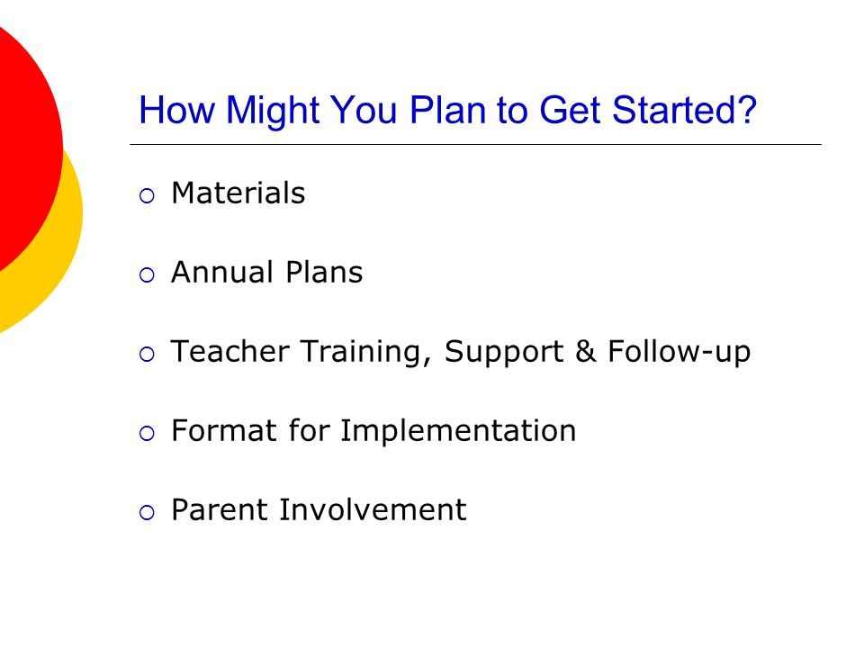 How Might You Plan to Get Started? Materials Annual Plans Teacher Training, Support & Follow-up Format for Implementation Parent Involvement