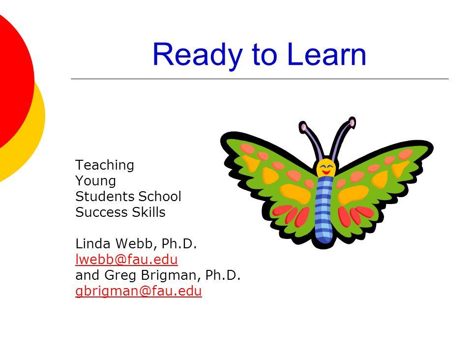 Ready to Learn Teaching Young Students School Success Skills Linda Webb, Ph.D. lwebb@fau.edu and Greg Brigman, Ph.D. gbrigman@fau.edu