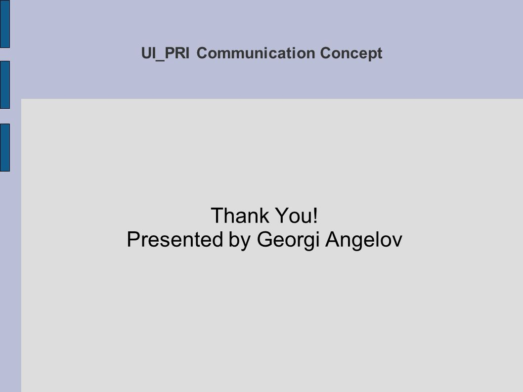 UI_PRI Communication Concept Thank You! Presented by Georgi Angelov