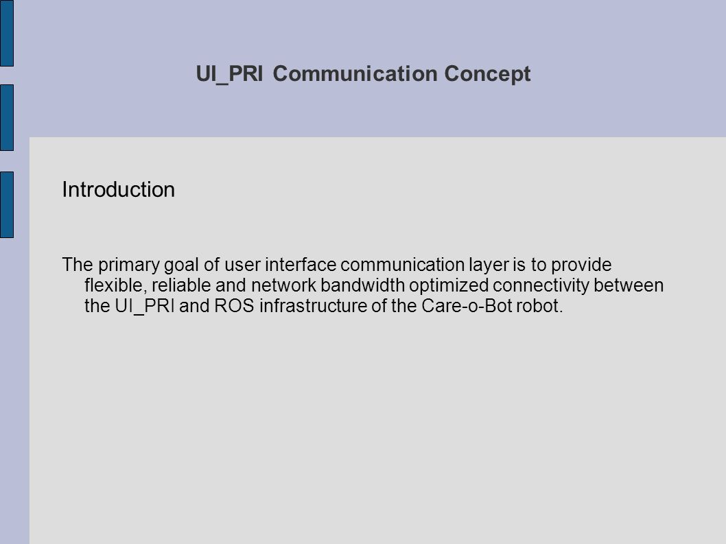 UI_PRI Communication Concept Introduction The primary goal of user interface communication layer is to provide flexible, reliable and network bandwidth optimized connectivity between the UI_PRI and ROS infrastructure of the Care-o-Bot robot.