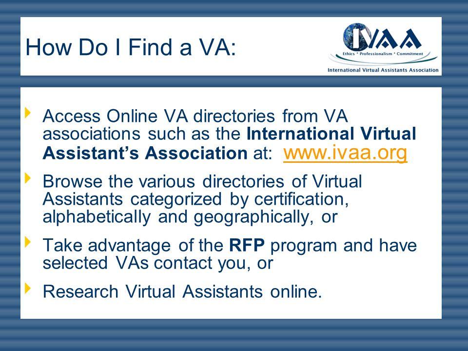 Access Online VA directories from VA associations such as the International Virtual Assistants Association at: www.ivaa.org www.ivaa.org Browse the va
