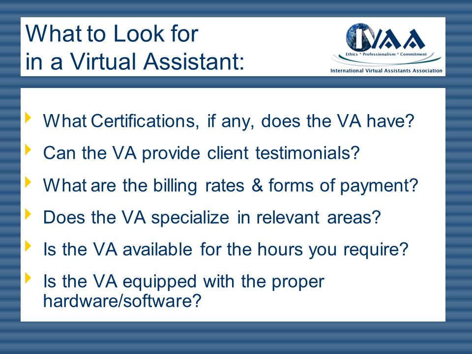What Certifications, if any, does the VA have? Can the VA provide client testimonials? What are the billing rates & forms of payment? Does the VA spec