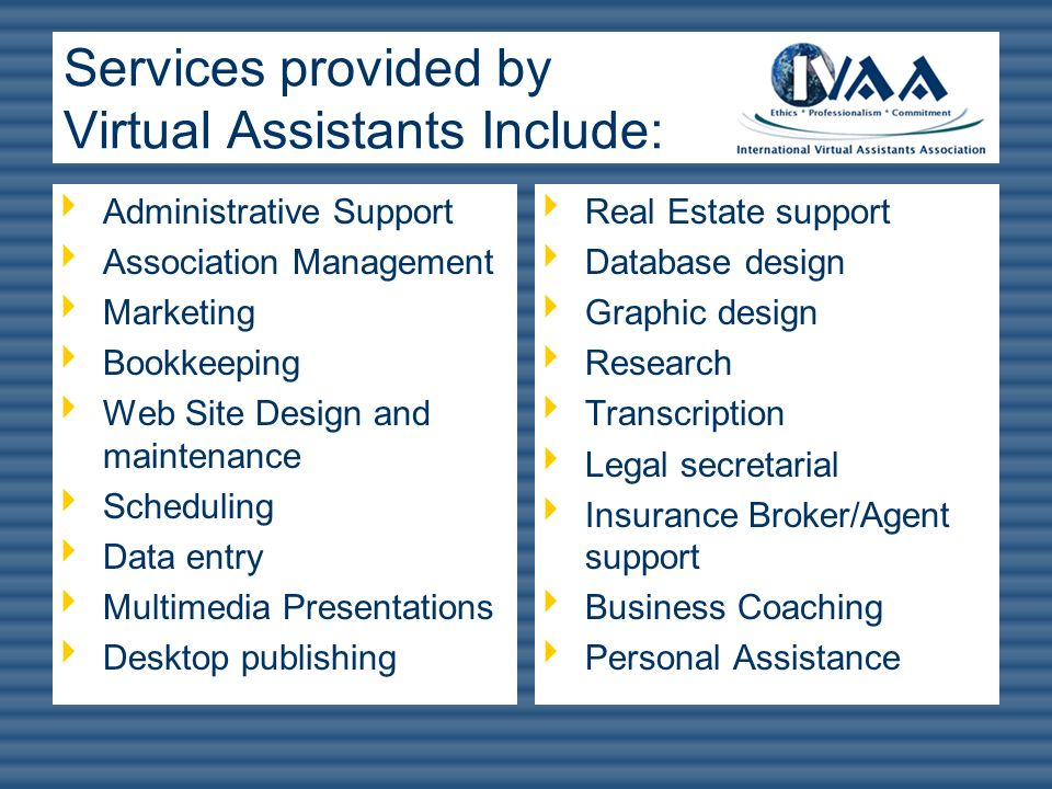 Services provided by Virtual Assistants Include: Administrative Support Association Management Marketing Bookkeeping Web Site Design and maintenance S