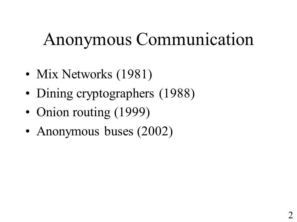 Anonymous Communication Mix Networks (1981) Dining cryptographers (1988) Onion routing (1999) Anonymous buses (2002) 2