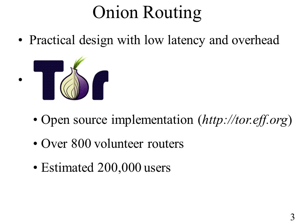 Onion Routing Practical design with low latency and overhead Open source implementation (http://tor.eff.org) Over 800 volunteer routers Estimated 200,