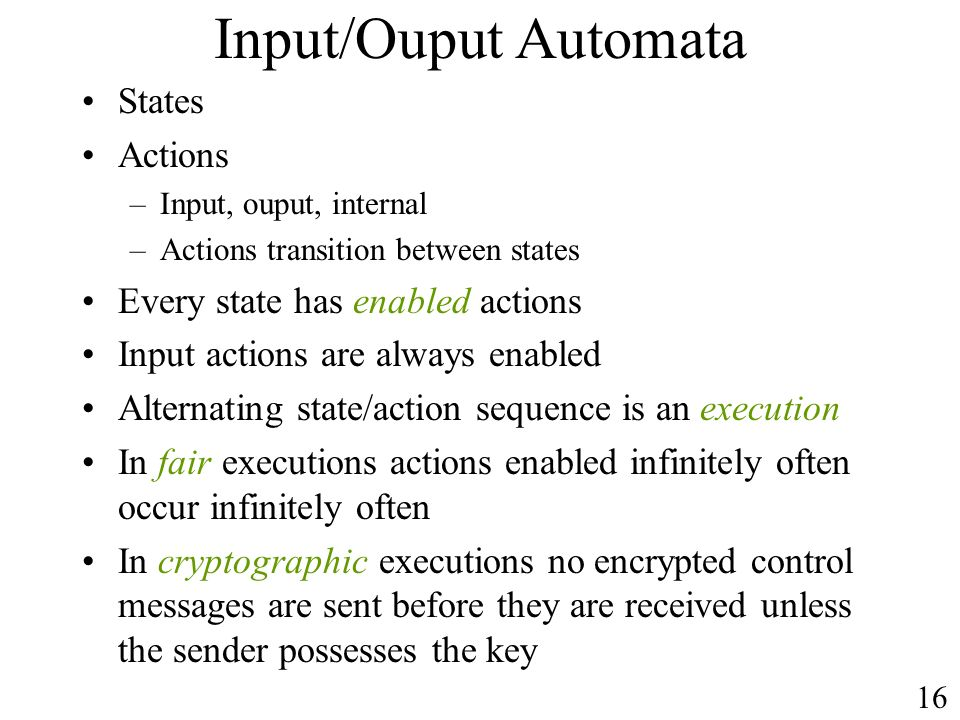 Input/Ouput Automata States Actions –Input, ouput, internal –Actions transition between states Every state has enabled actions Input actions are alway