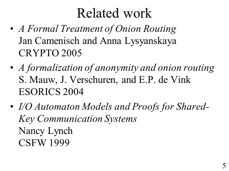 Related work A Formal Treatment of Onion Routing Jan Camenisch and Anna Lysyanskaya CRYPTO 2005 A formalization of anonymity and onion routing S. Mauw