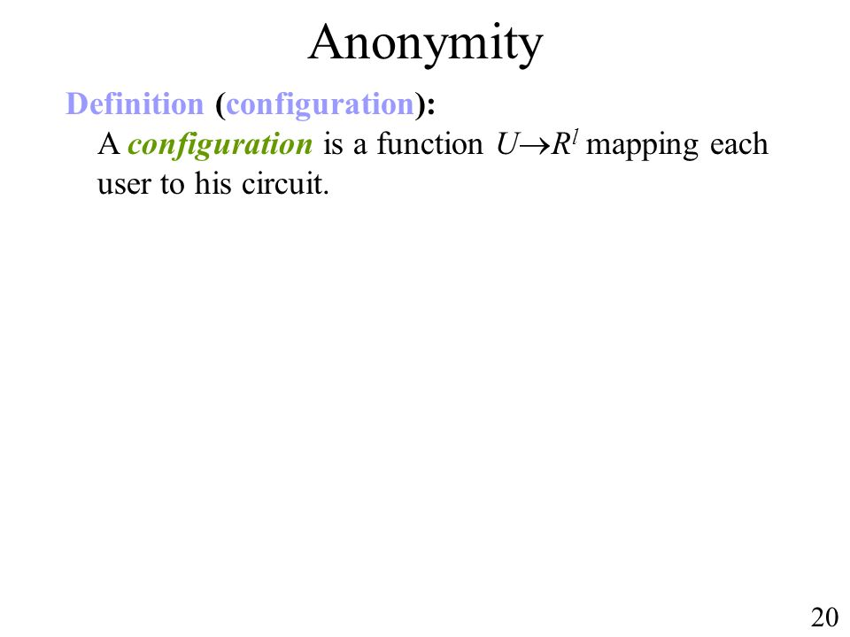 Anonymity Definition (configuration): A configuration is a function U R l mapping each user to his circuit. 20