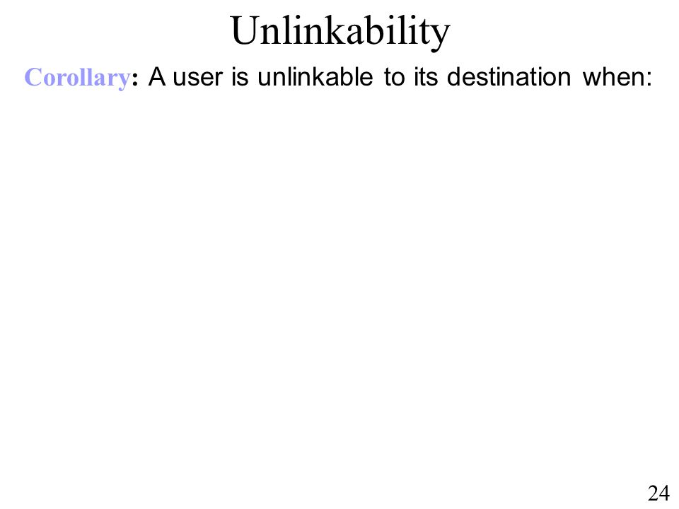 Unlinkability Corollary: A user is unlinkable to its destination when: 24