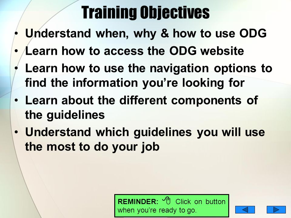 Training Objectives Understand when, why & how to use ODG Learn how to access the ODG website Learn how to use the navigation options to find the info