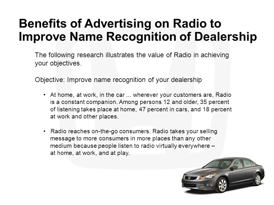 Benefits of Advertising on Radio to Improve Name Recognition of Dealership The following research illustrates the value of Radio in achieving your obj