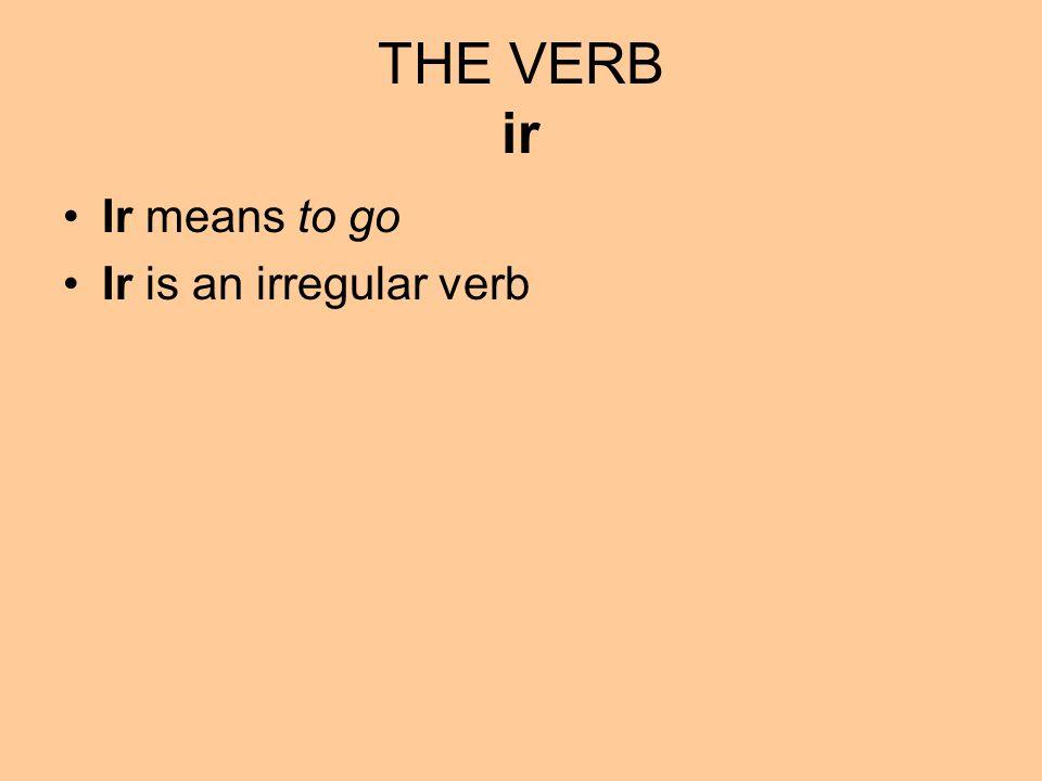 Ir means to go Ir is an irregular verb