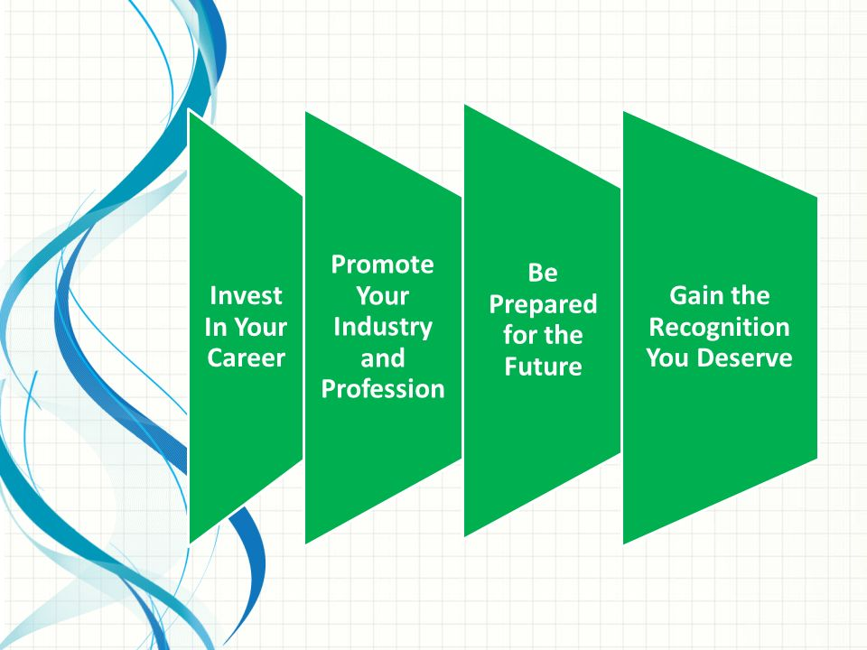 Invest In Your Career Promote Your Industry and Profession Be Prepared for the Future Gain the Recognition You Deserve
