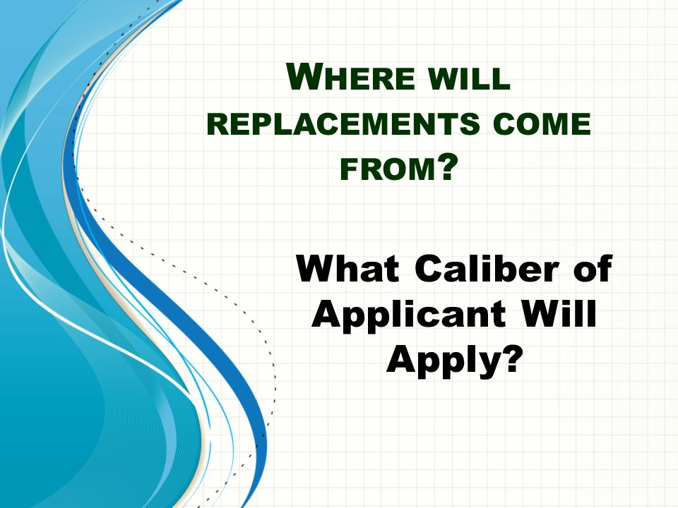 W HERE WILL REPLACEMENTS COME FROM ? What Caliber of Applicant Will Apply?